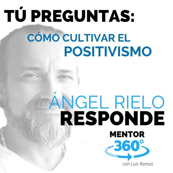 Cómo Cultivar el Positivismo, con Ángel Rielo - MENTOR360